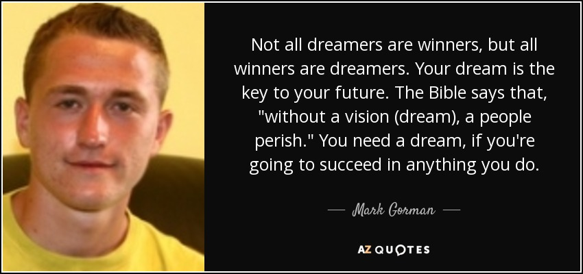 Not all dreamers are winners, but all winners are dreamers. Your dream is the key to your future. The Bible says that,