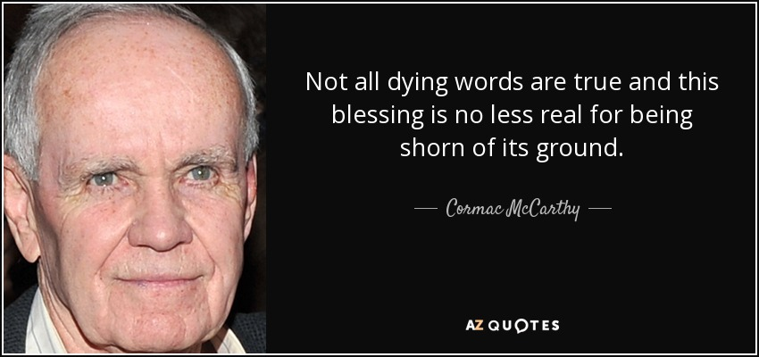 Not all dying words are true and this blessing is no less real for being shorn of its ground. - Cormac McCarthy