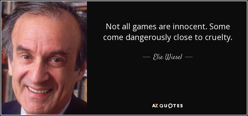 Not all games are innocent. Some come dangerously close to cruelty. - Elie Wiesel