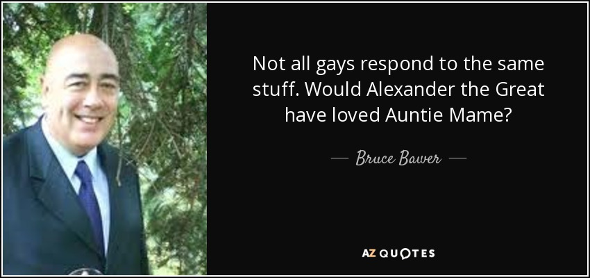 Not all gays respond to the same stuff. Would Alexander the Great have loved Auntie Mame? - Bruce Bawer