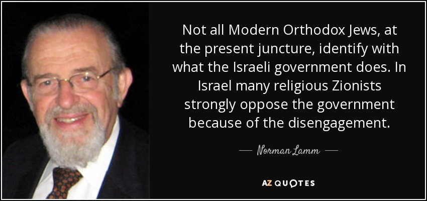 Not all Modern Orthodox Jews, at the present juncture, identify with what the Israeli government does. In Israel many religious Zionists strongly oppose the government because of the disengagement. - Norman Lamm