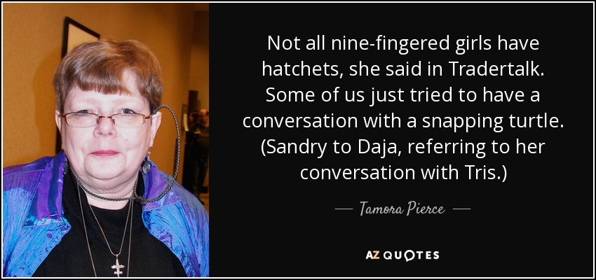 Not all nine-fingered girls have hatchets, she said in Tradertalk. Some of us just tried to have a conversation with a snapping turtle. (Sandry to Daja, referring to her conversation with Tris.) - Tamora Pierce