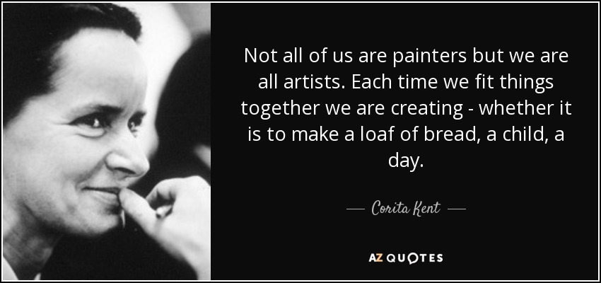 Not all of us are painters but we are all artists. Each time we fit things together we are creating - whether it is to make a loaf of bread, a child, a day. - Corita Kent