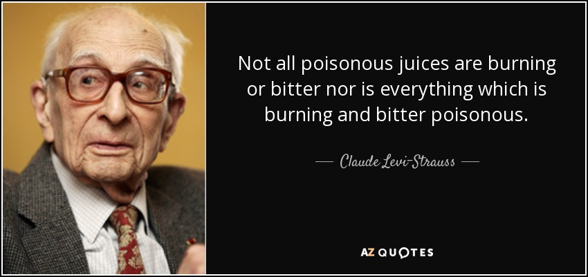 Not all poisonous juices are burning or bitter nor is everything which is burning and bitter poisonous. - Claude Levi-Strauss