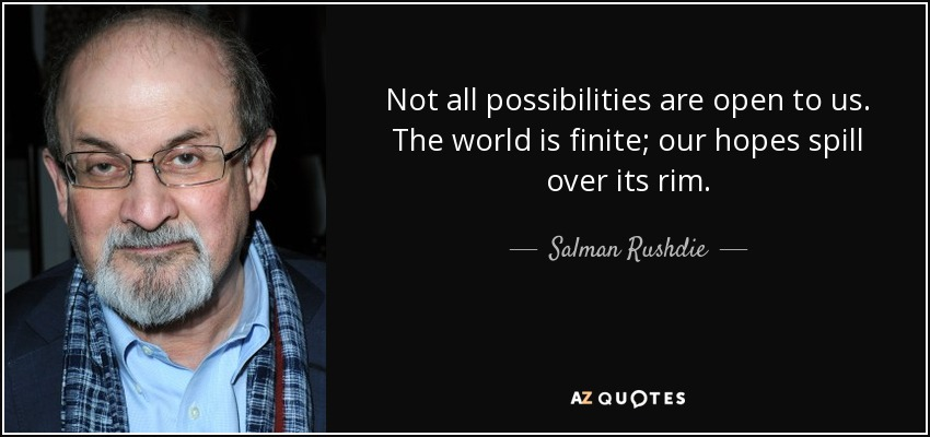 Not all possibilities are open to us. The world is finite; our hopes spill over its rim. - Salman Rushdie