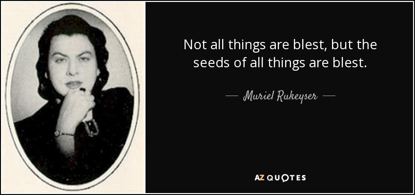 Not all things are blest, but the seeds of all things are blest. - Muriel Rukeyser