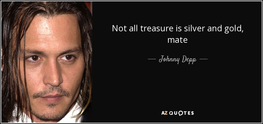 Not all treasure is silver and gold, mate - Johnny Depp