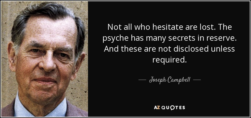 Not all who hesitate are lost. The psyche has many secrets in reserve. And these are not disclosed unless required. - Joseph Campbell
