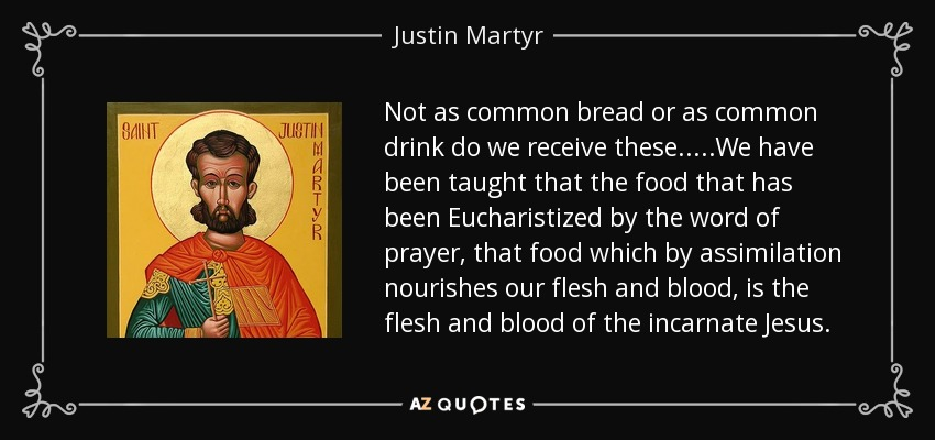 Not as common bread or as common drink do we receive these.....We have been taught that the food that has been Eucharistized by the word of prayer, that food which by assimilation nourishes our flesh and blood, is the flesh and blood of the incarnate Jesus. - Justin Martyr
