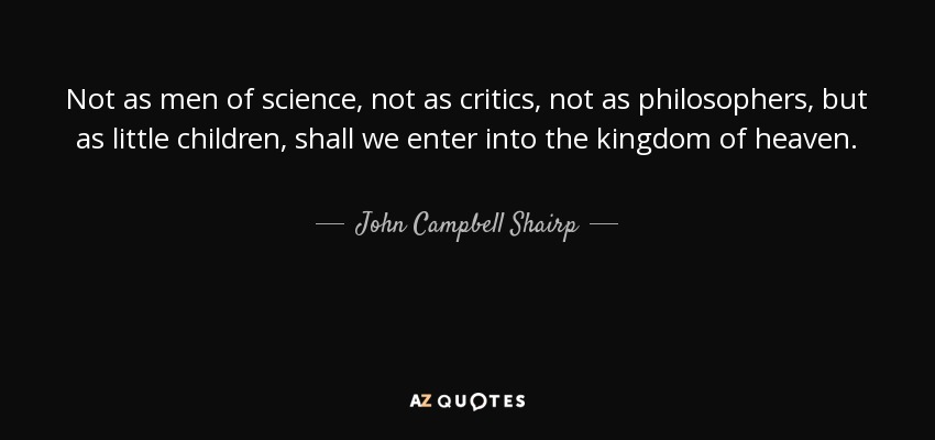 Not as men of science , not as critics , not as philosophers , but as little children , shall we enter into the kingdom of heaven . - John Campbell Shairp