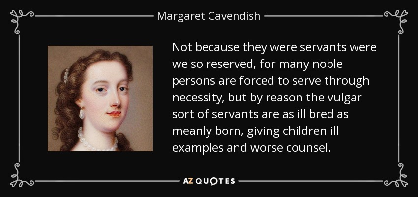 Not because they were servants were we so reserved, for many noble persons are forced to serve through necessity, but by reason the vulgar sort of servants are as ill bred as meanly born, giving children ill examples and worse counsel. - Margaret Cavendish