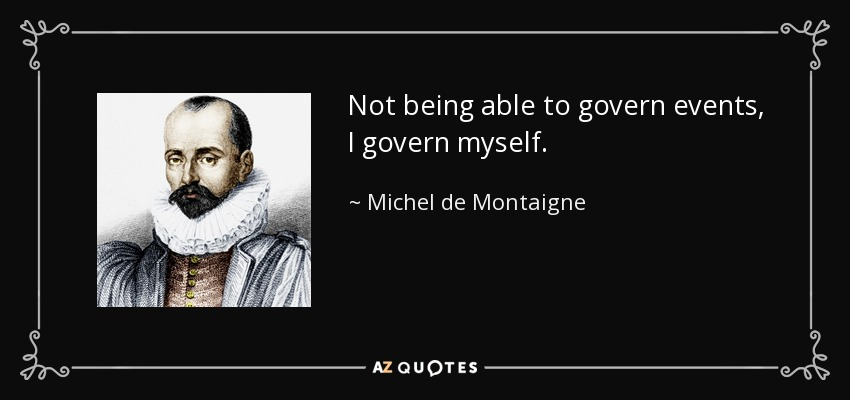Not being able to govern events, I govern myself. - Michel de Montaigne