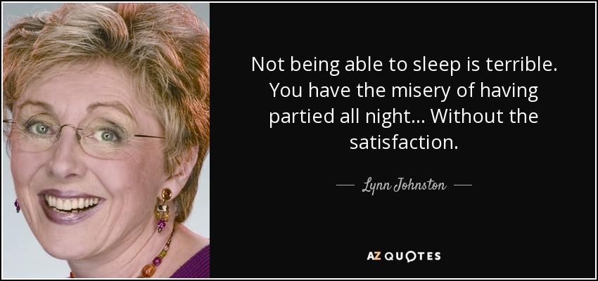Not being able to sleep is terrible. You have the misery of having partied all night... Without the satisfaction. - Lynn Johnston