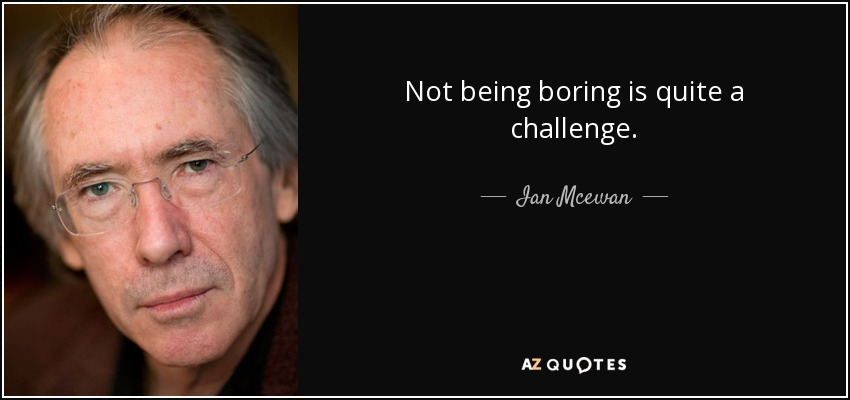 Not being boring is quite a challenge. - Ian Mcewan