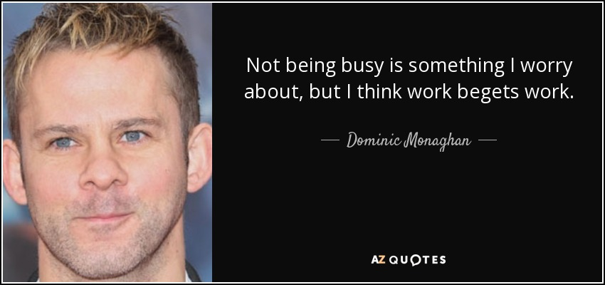 Not being busy is something I worry about, but I think work begets work. - Dominic Monaghan