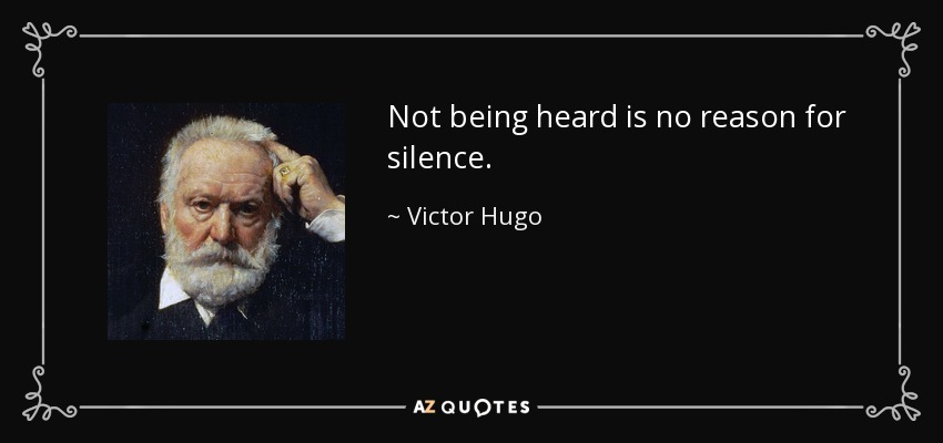 Not being heard is no reason for silence. - Victor Hugo