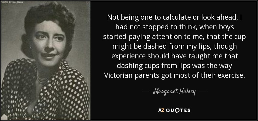 Not being one to calculate or look ahead, I had not stopped to think, when boys started paying attention to me, that the cup might be dashed from my lips, though experience should have taught me that dashing cups from lips was the way Victorian parents got most of their exercise. - Margaret Halsey