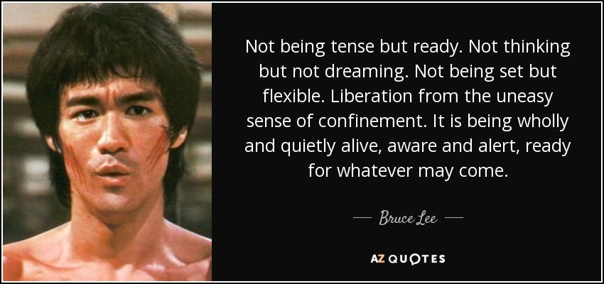 Not being tense but ready. Not thinking but not dreaming. Not being set but flexible. Liberation from the uneasy sense of confinement. It is being wholly and quietly alive, aware and alert, ready for whatever may come. - Bruce Lee