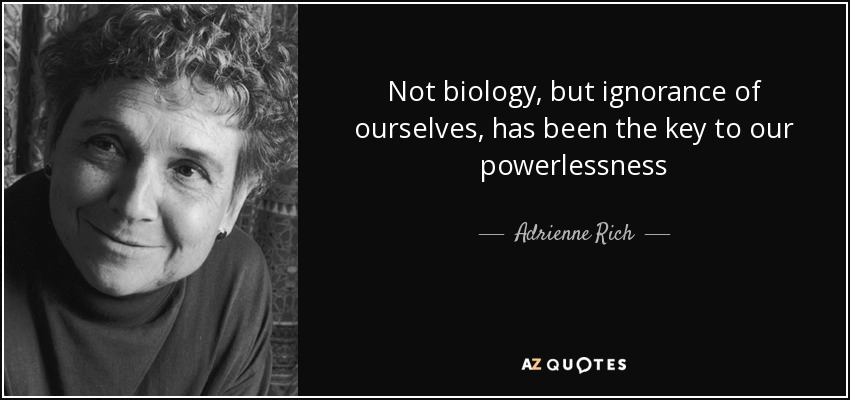Not biology, but ignorance of ourselves, has been the key to our powerlessness - Adrienne Rich