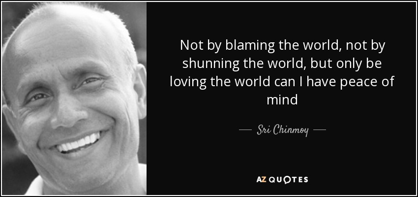 Not by blaming the world, not by shunning the world, but only be loving the world can I have peace of mind - Sri Chinmoy
