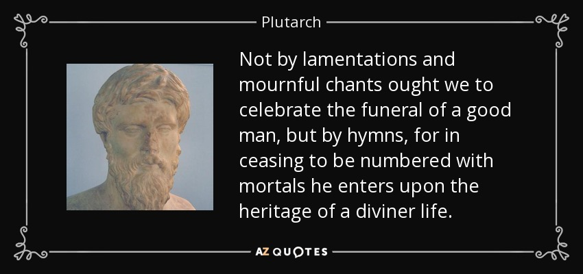Not by lamentations and mournful chants ought we to celebrate the funeral of a good man, but by hymns, for in ceasing to be numbered with mortals he enters upon the heritage of a diviner life. - Plutarch