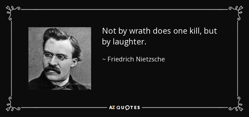 Not by wrath does one kill, but by laughter. - Friedrich Nietzsche