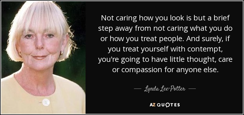 Not caring how you look is but a brief step away from not caring what you do or how you treat people. And surely, if you treat yourself with contempt, you're going to have little thought, care or compassion for anyone else. - Lynda Lee-Potter