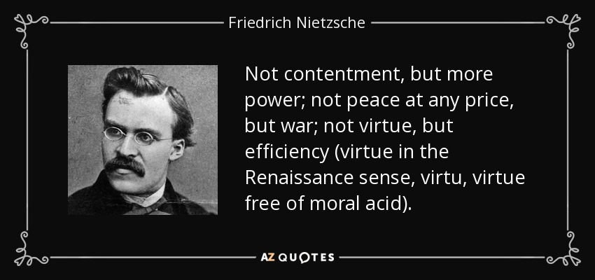 Not contentment, but more power; not peace at any price, but war; not virtue, but efficiency (virtue in the Renaissance sense, virtu , virtue free of moral acid). - Friedrich Nietzsche