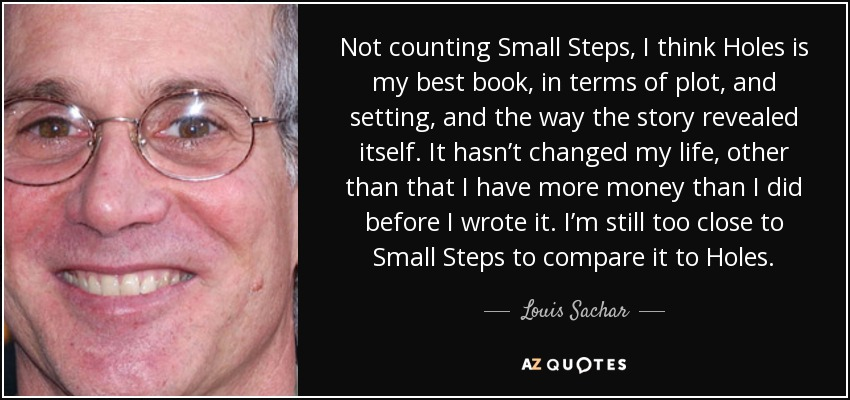 Louis Sachar quote: Not counting 'Small Steps,' I think 'Holes' is ...