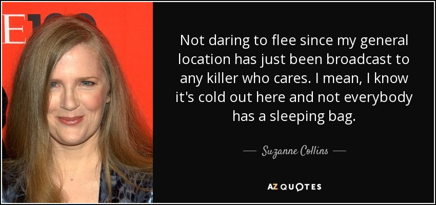 Not daring to flee since my general location has just been broadcast to any killer who cares. I mean, I know it's cold out here and not everybody has a sleeping bag. - Suzanne Collins