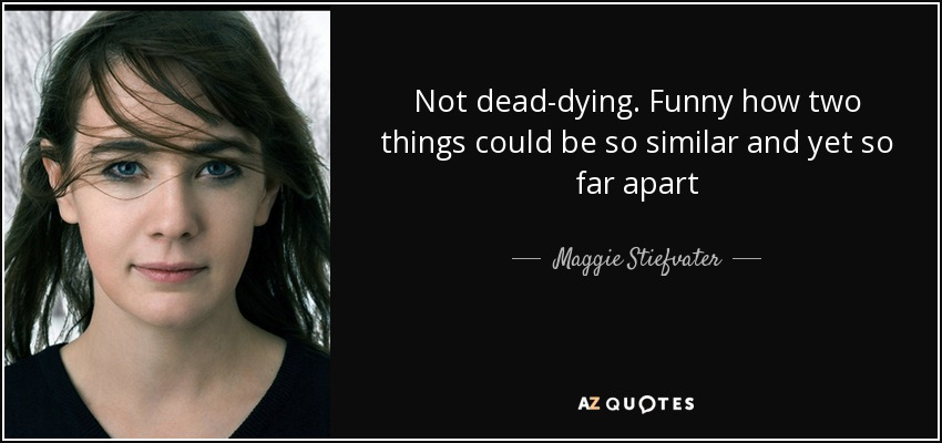Not dead-dying. Funny how two things could be so similar and yet so far apart - Maggie Stiefvater