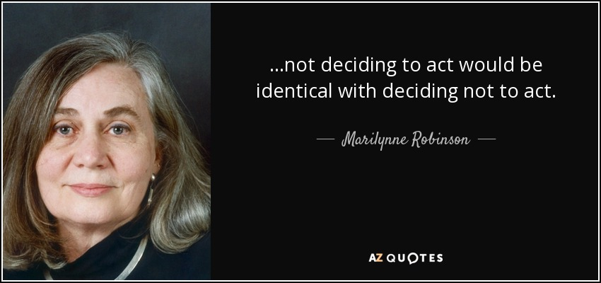...not deciding to act would be identical with deciding not to act. - Marilynne Robinson