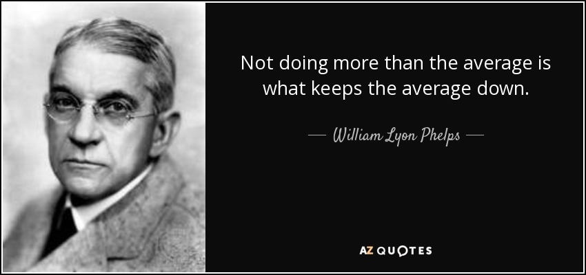 Not doing more than the average is what keeps the average down. - William Lyon Phelps