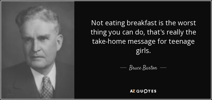 Not eating breakfast is the worst thing you can do, that's really the take-home message for teenage girls. - Bruce Barton