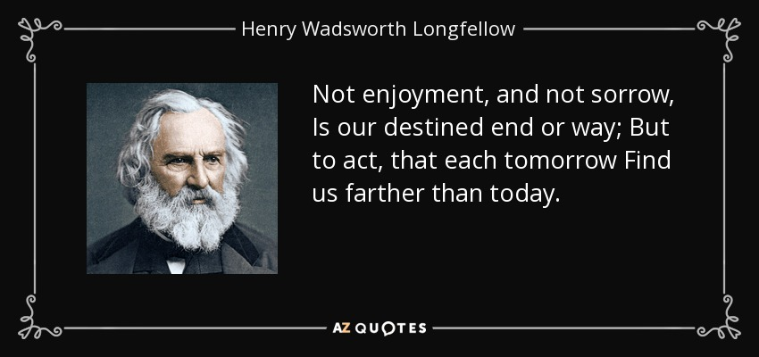 Not enjoyment, and not sorrow, Is our destined end or way; But to act, that each tomorrow Find us farther than today. - Henry Wadsworth Longfellow