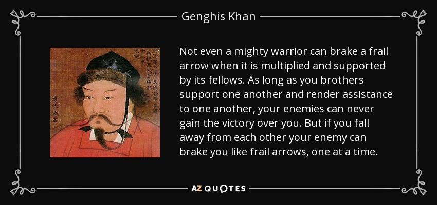 Not even a mighty warrior can brake a frail arrow when it is multiplied and supported by its fellows. As long as you brothers support one another and render assistance to one another, your enemies can never gain the victory over you. But if you fall away from each other your enemy can brake you like frail arrows, one at a time. - Genghis Khan