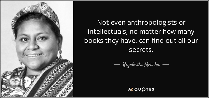 Not even anthropologists or intellectuals, no matter how many books they have, can find out all our secrets. - Rigoberta Menchu