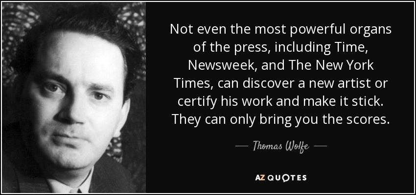Not even the most powerful organs of the press, including Time, Newsweek, and The New York Times, can discover a new artist or certify his work and make it stick. They can only bring you the scores. - Thomas Wolfe