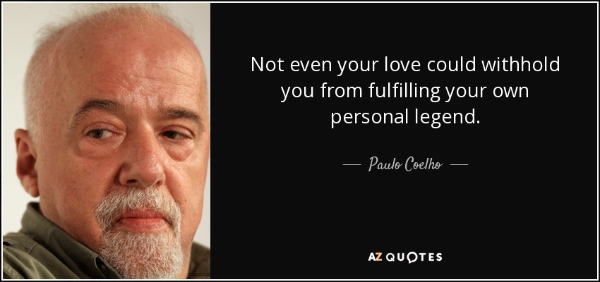 Not even your love could withhold you from fulfilling your own personal legend. - Paulo Coelho