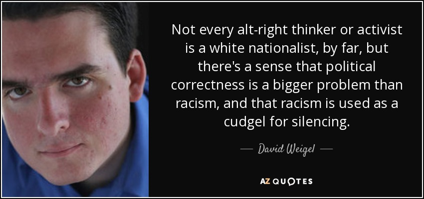 Not every alt-right thinker or activist is a white nationalist, by far, but there's a sense that political correctness is a bigger problem than racism, and that racism is used as a cudgel for silencing. - David Weigel