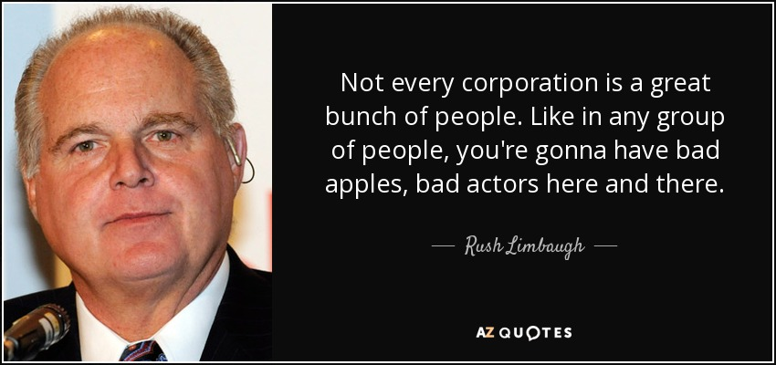 Not every corporation is a great bunch of people. Like in any group of people, you're gonna have bad apples, bad actors here and there. - Rush Limbaugh