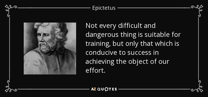 Not every difficult and dangerous thing is suitable for training, but only that which is conducive to success in achieving the object of our effort. - Epictetus
