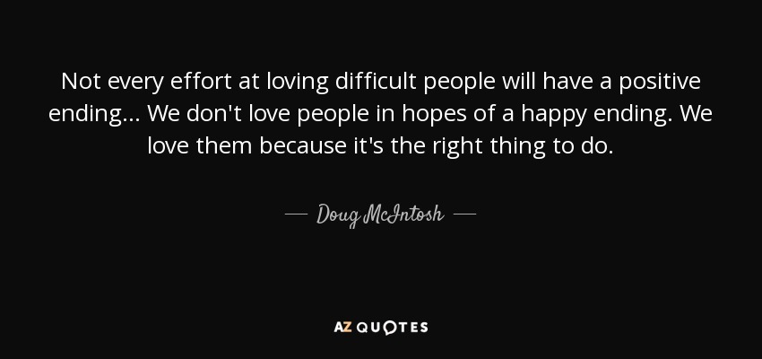 Difficult People Quotes Doug Mcintosh Quote Not Every Effort At Loving Difficult People