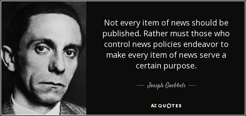 Not every item of news should be published. Rather must those who control news policies endeavor to make every item of news serve a certain purpose. - Joseph Goebbels