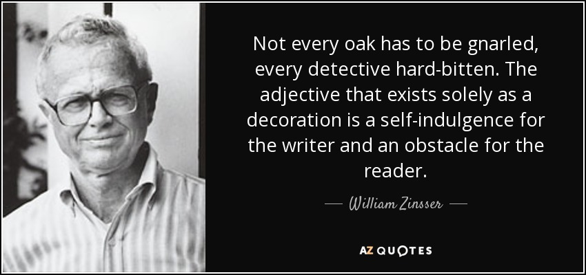 Not every oak has to be gnarled, every detective hard-bitten. The adjective that exists solely as a decoration is a self-indulgence for the writer and an obstacle for the reader. - William Zinsser