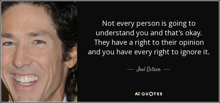 Not every person is going to understand you and that's okay. They have a right to their opinion and you have every right to ignore it. - Joel Osteen