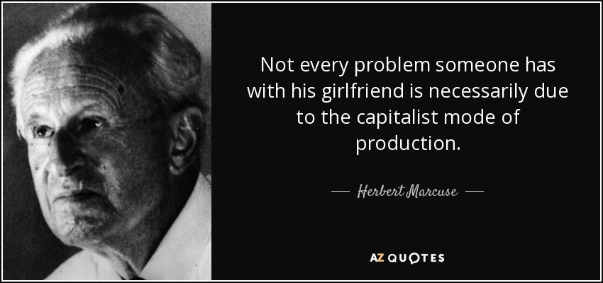 Not every problem someone has with his girlfriend is necessarily due to the capitalist mode of production. - Herbert Marcuse