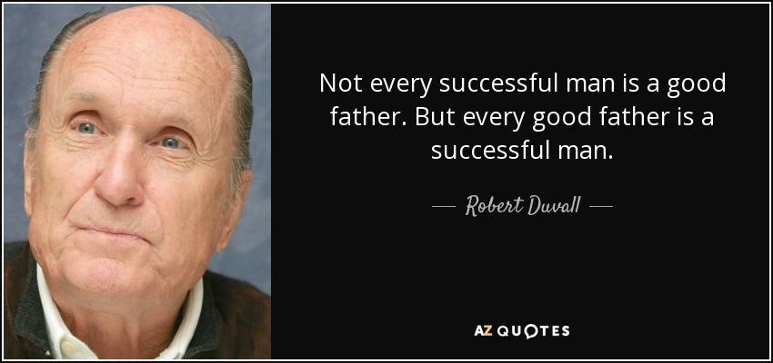 Robert Duvall Quote Not Every Successful Man Is A Good Father But Mesmerizing Good Father Quotes