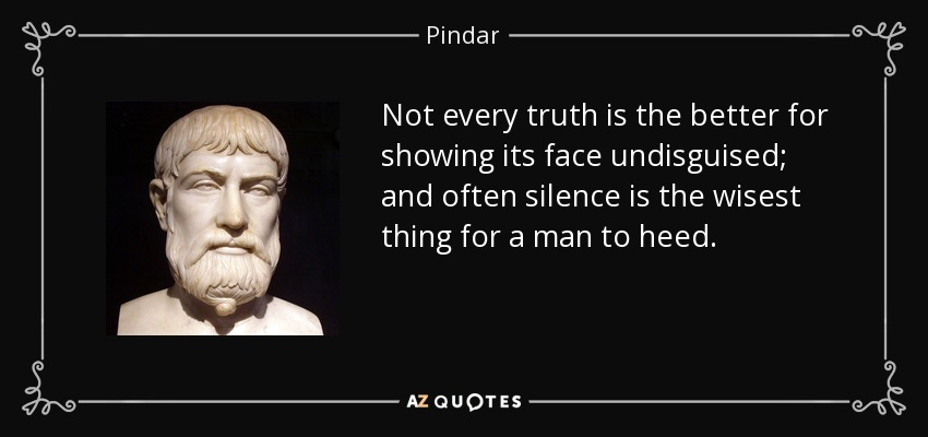 Not every truth is the better for showing its face undisguised; and often silence is the wisest thing for a man to heed. - Pindar