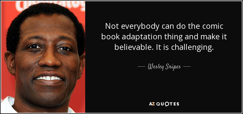 Not everybody can do the comic book adaptation thing and make it believable. It is challenging. - Wesley Snipes